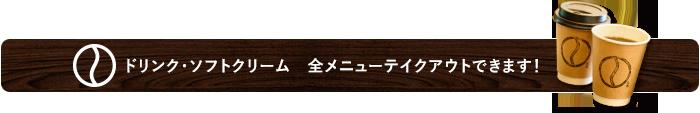 ドリンク・ソフトクリーム 全メニューテイクアウトできます!